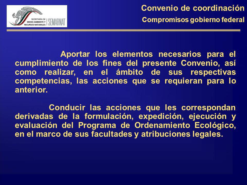 Convenio de coordinación Compromisos gobierno federal Aportar los elementos necesarios para el cumplimiento de los fines del presente Convenio, así co