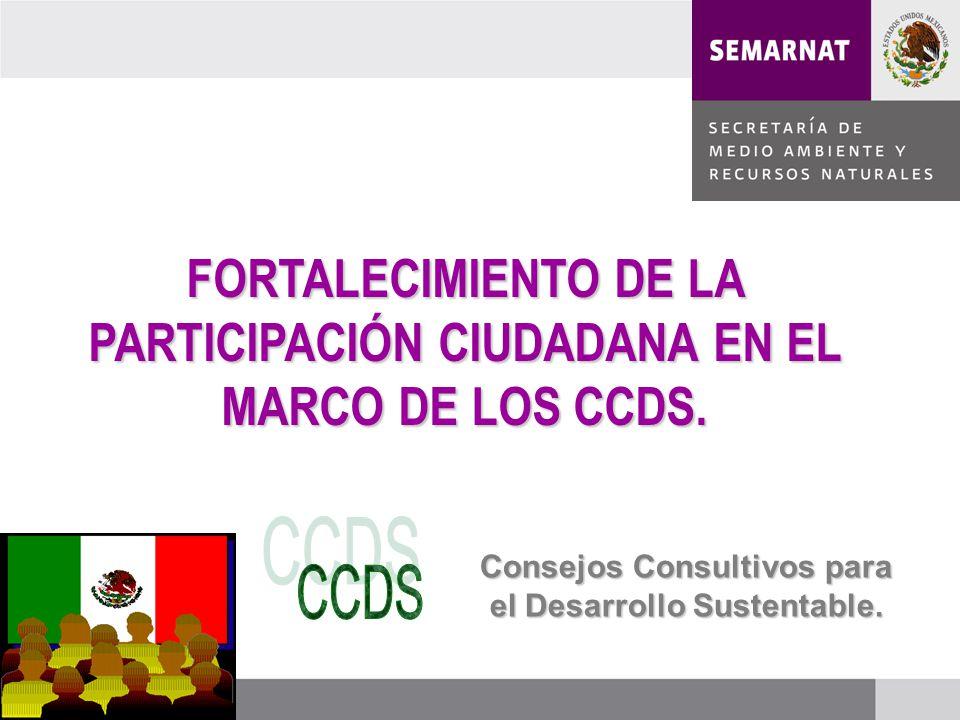 FORTALECIMIENTO DE LA PARTICIPACIÓN CIUDADANA EN EL MARCO DE LOS CCDS. Consejos Consultivos para el Desarrollo Sustentable.