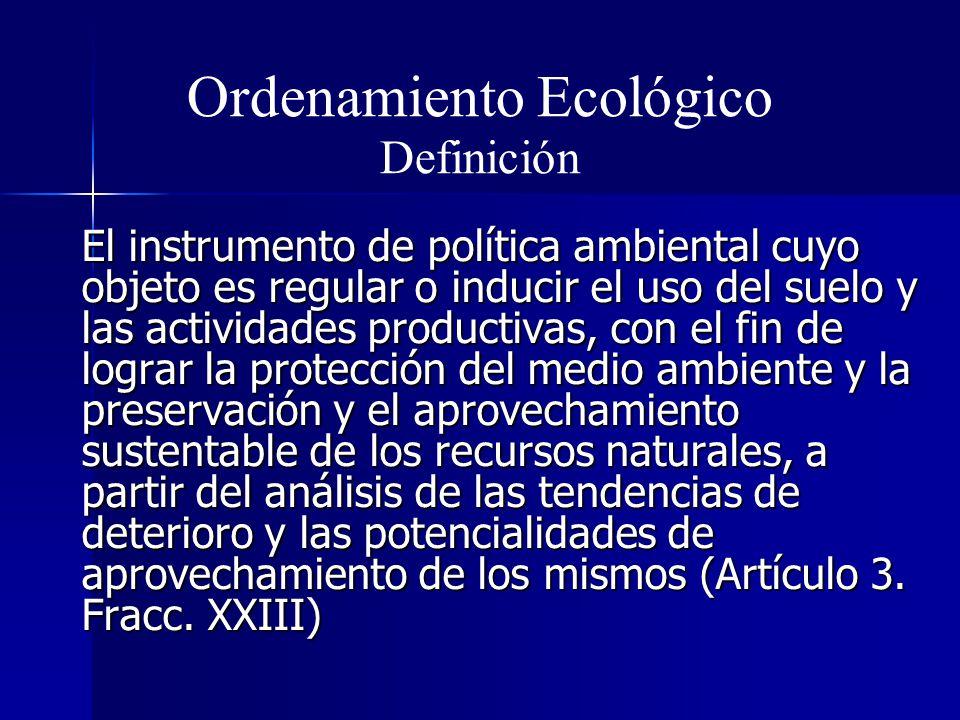 Ordenamiento Ecológico Definición El instrumento de política ambiental cuyo objeto es regular o inducir el uso del suelo y las actividades productivas