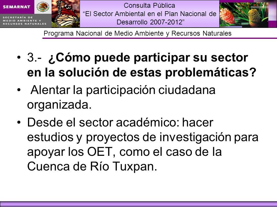 Consulta Pública El Sector Ambiental en el Plan Nacional de Desarrollo 2007-2012 Programa Nacional de Medio Ambiente y Recursos Naturales 3.- ¿Cómo puede participar su sector en la solución de estas problemáticas.