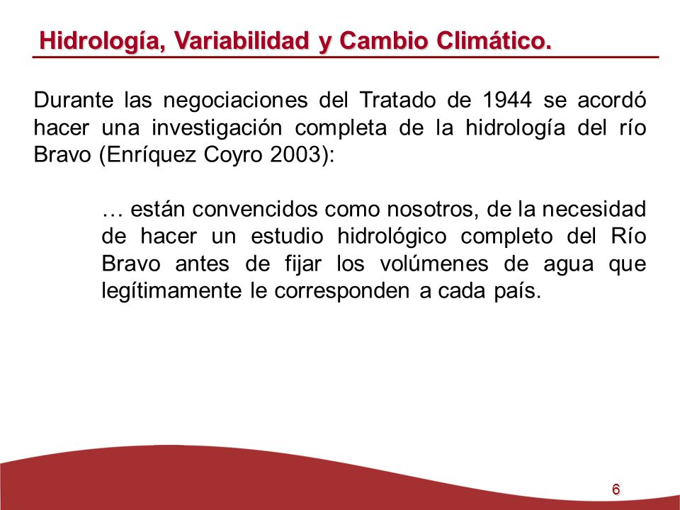 6 Hidrología, Variabilidad y Cambio Climático. Durante las negociaciones del Tratado de 1944 se acordó hacer una investigación completa de la hidrolog
