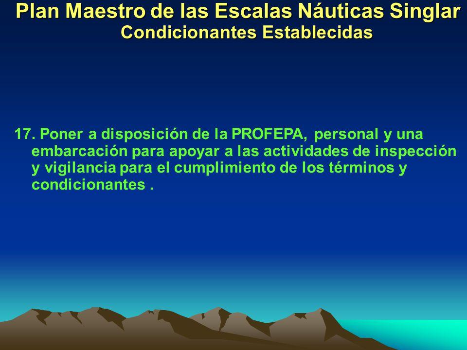 Plan Maestro de las Escalas Náuticas Singlar Condicionantes Establecidas 17. Poner a disposición de la PROFEPA, personal y una embarcación para apoyar