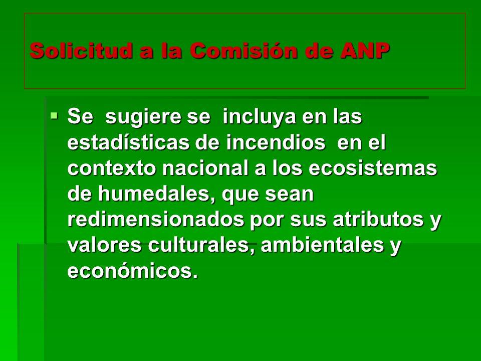 Solicitud a la Comisión de ANP Se sugiere se incluya en las estadísticas de incendios en el contexto nacional a los ecosistemas de humedales, que sean redimensionados por sus atributos y valores culturales, ambientales y económicos.