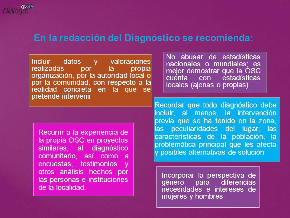 En la redacción del Diagnóstico se recomienda: No abusar de estadísticas nacionales o mundiales; es mejor demostrar que la OSC cuenta con estadísticas