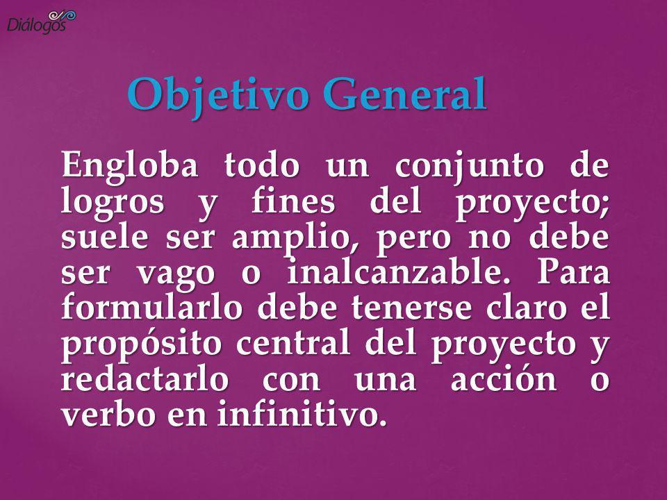 Objetivo General Engloba todo un conjunto de logros y fines del proyecto; suele ser amplio, pero no debe ser vago o inalcanzable. Para formularlo debe