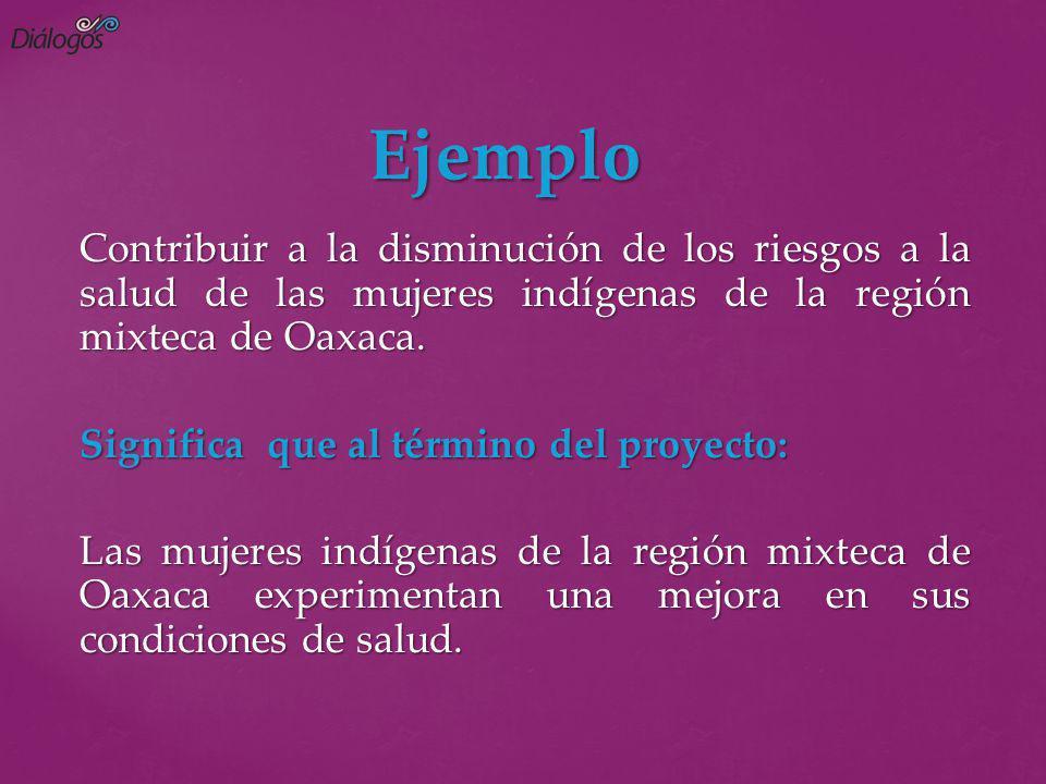 Ejemplo Ejemplo Contribuir a la disminución de los riesgos a la salud de las mujeres indígenas de la región mixteca de Oaxaca. Significa que al términ