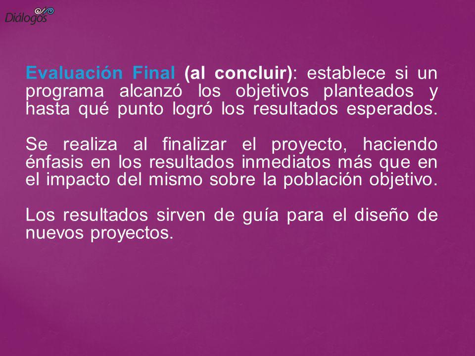 Evaluación Final (al concluir): establece si un programa alcanzó los objetivos planteados y hasta qué punto logró los resultados esperados. Se realiza