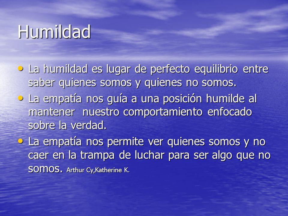 Humildad La humildad es lugar de perfecto equilibrio entre saber quienes somos y quienes no somos. La humildad es lugar de perfecto equilibrio entre s