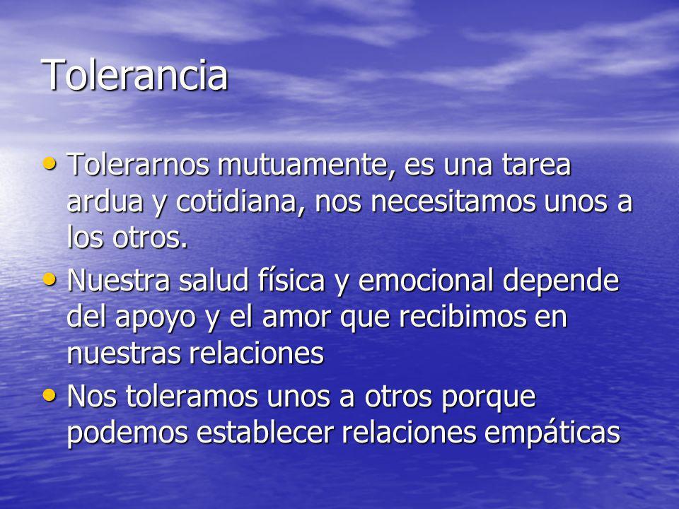 Tolerancia Tolerarnos mutuamente, es una tarea ardua y cotidiana, nos necesitamos unos a los otros. Tolerarnos mutuamente, es una tarea ardua y cotidi