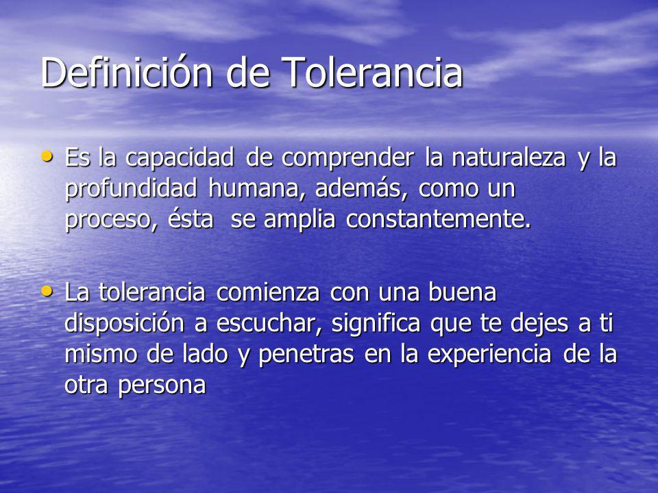 Definición de Tolerancia Es la capacidad de comprender la naturaleza y la profundidad humana, además, como un proceso, ésta se amplia constantemente.
