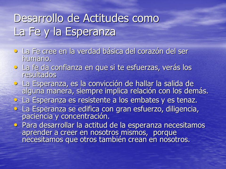 Desarrollo de Actitudes como La Fe y la Esperanza La Fe cree en la verdad básica del corazón del ser humano. La Fe cree en la verdad básica del corazó