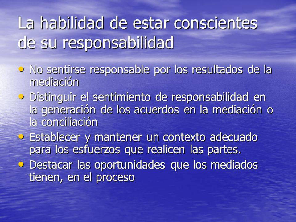 La habilidad de estar conscientes de su responsabilidad No sentirse responsable por los resultados de la mediación No sentirse responsable por los res
