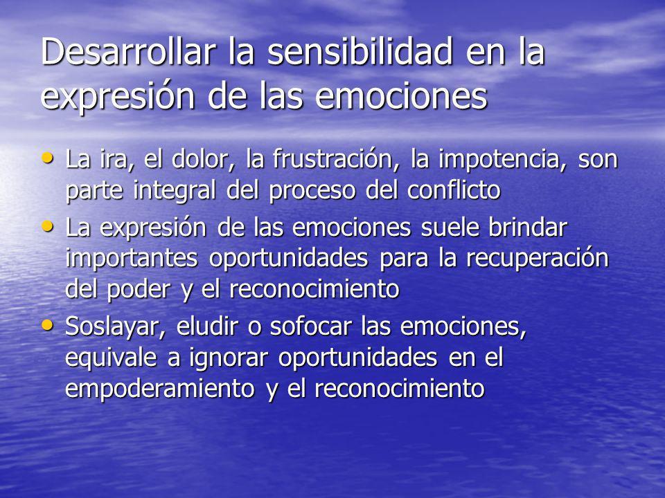 Desarrollar la sensibilidad en la expresión de las emociones La ira, el dolor, la frustración, la impotencia, son parte integral del proceso del confl