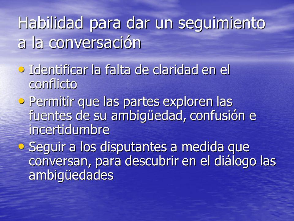 Habilidad para dar un seguimiento a la conversación Identificar la falta de claridad en el conflicto Identificar la falta de claridad en el conflicto