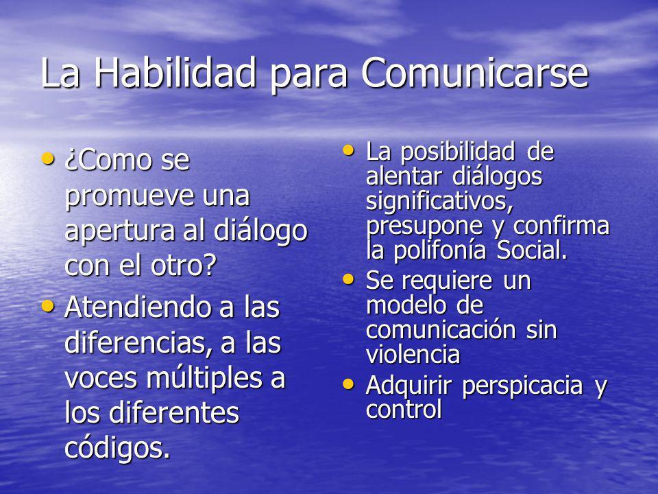 La Habilidad para Comunicarse ¿Como se promueve una apertura al diálogo con el otro? ¿Como se promueve una apertura al diálogo con el otro? Atendiendo