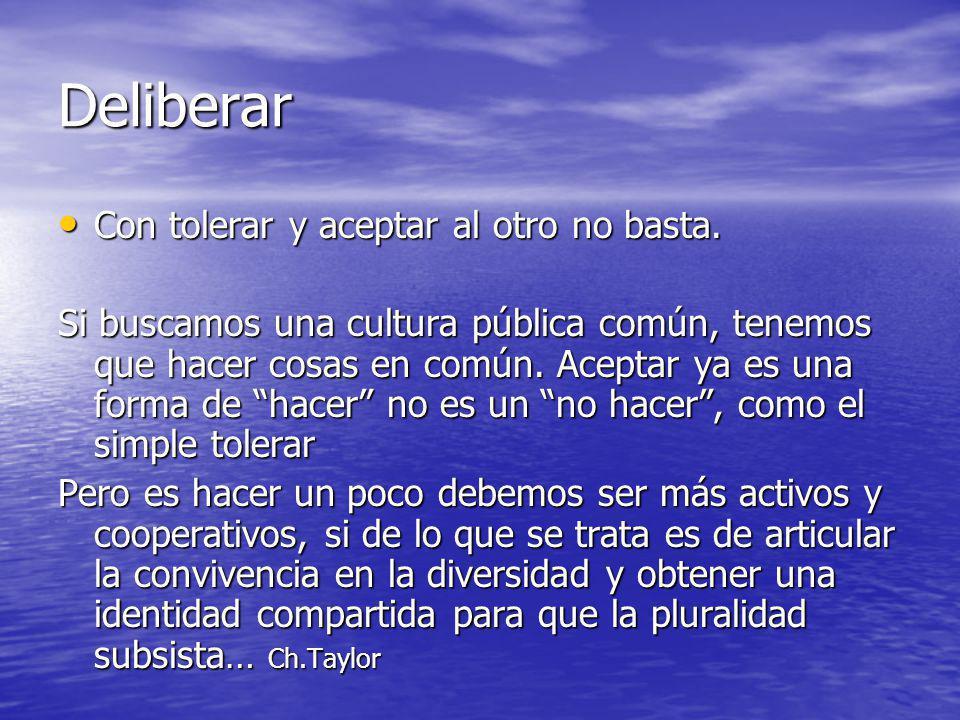 Deliberar Con tolerar y aceptar al otro no basta. Con tolerar y aceptar al otro no basta. Si buscamos una cultura pública común, tenemos que hacer cos