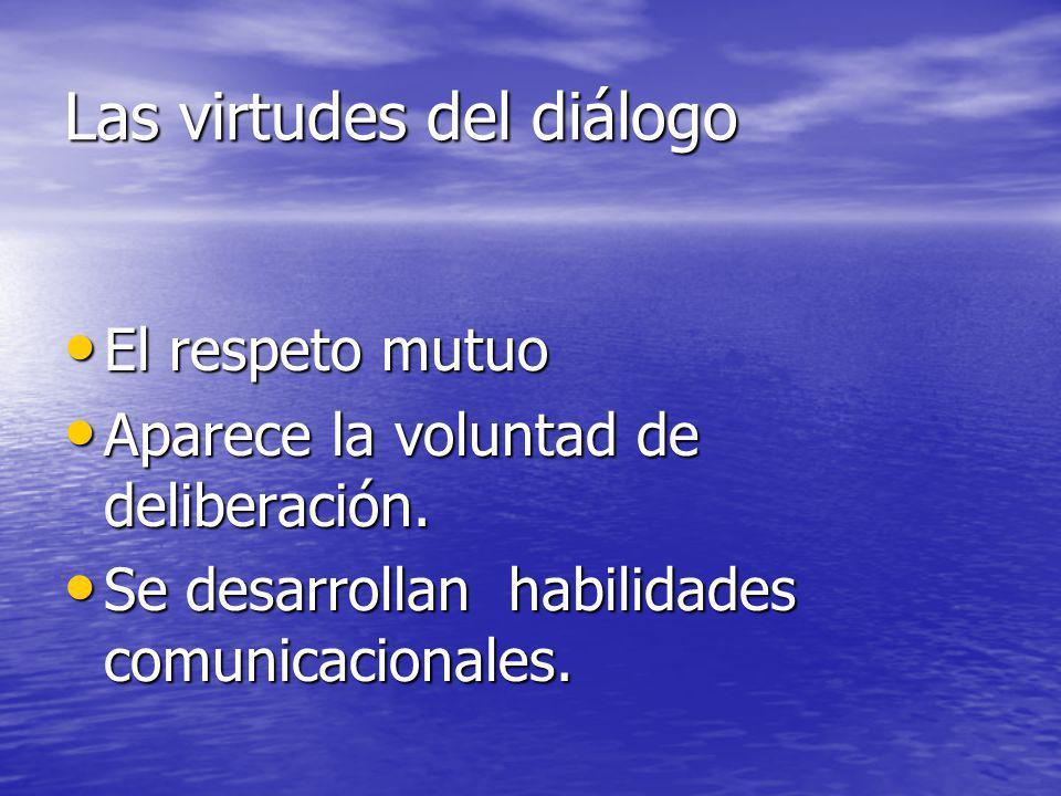Las virtudes del diálogo El respeto mutuo El respeto mutuo Aparece la voluntad de deliberación. Aparece la voluntad de deliberación. Se desarrollan ha