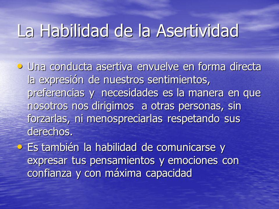 La Habilidad de la Asertividad Una conducta asertiva envuelve en forma directa la expresión de nuestros sentimientos, preferencias y necesidades es la