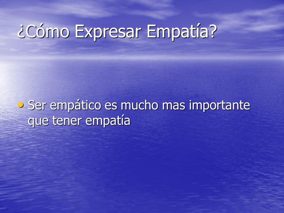 ¿Cómo Expresar Empatía? Ser empático es mucho mas importante que tener empatía Ser empático es mucho mas importante que tener empatía