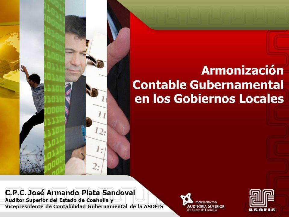 Armonización Contable Gubernamental en los Gobiernos Locales C.P.C. José Armando Plata Sandoval Auditor Superior del Estado de Coahuila y Vicepresiden