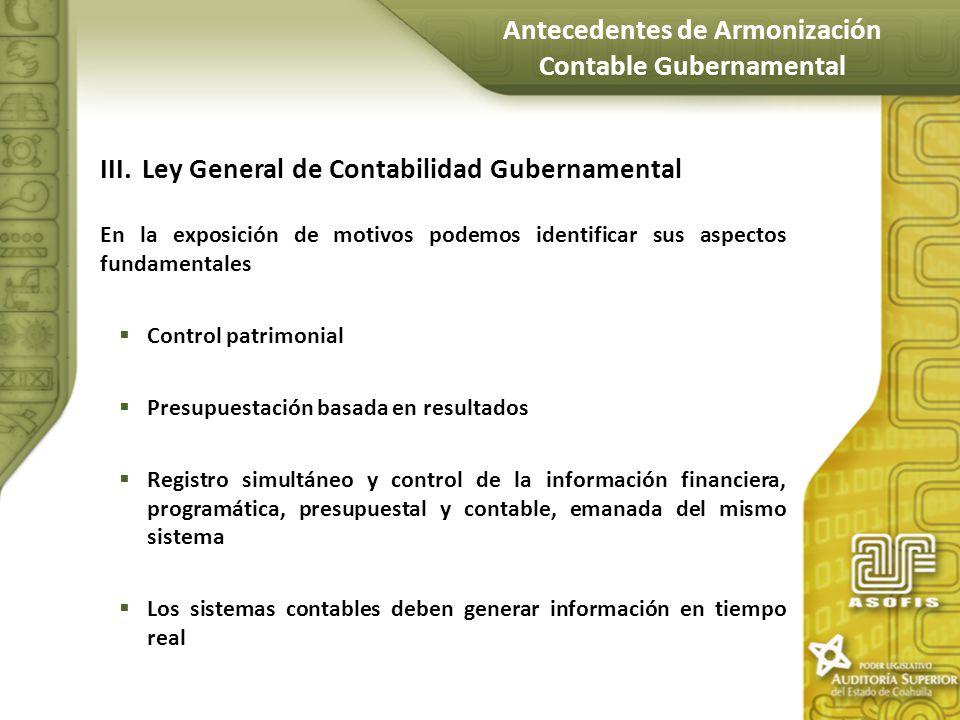 III.Ley General de Contabilidad Gubernamental En la exposición de motivos podemos identificar sus aspectos fundamentales Control patrimonial Presupues