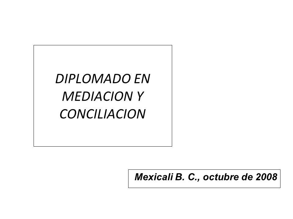 DIPLOMADO EN MEDIACION Y CONCILIACION Mexicali B. C., octubre de 2008