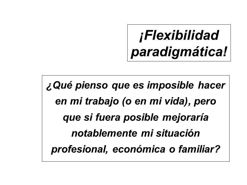 ¡Flexibilidad paradigmática! ¿Qué pienso que es imposible hacer en mi trabajo (o en mi vida), pero que si fuera posible mejoraría notablemente mi situ