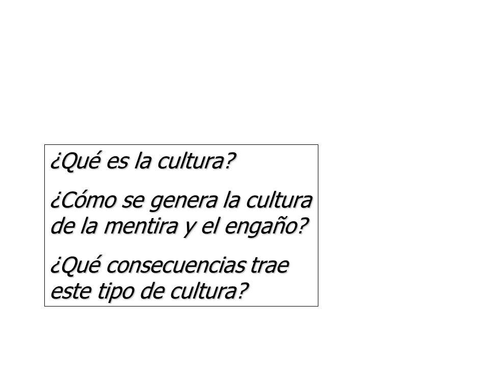 ¿Qué es la cultura? ¿Cómo se genera la cultura de la mentira y el engaño? ¿Qué consecuencias trae este tipo de cultura?