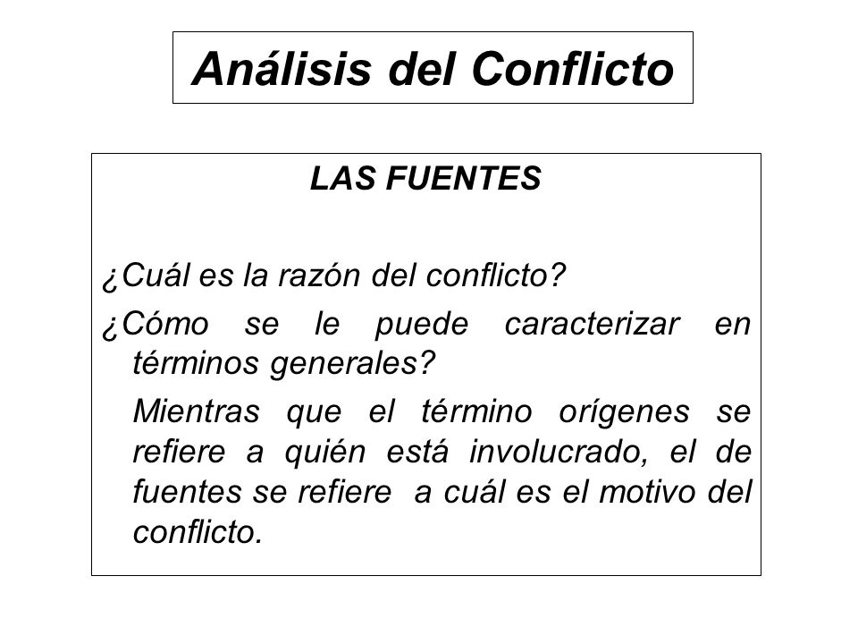 Análisis del Conflicto LAS FUENTES ¿Cuál es la razón del conflicto? ¿Cómo se le puede caracterizar en términos generales? Mientras que el término oríg