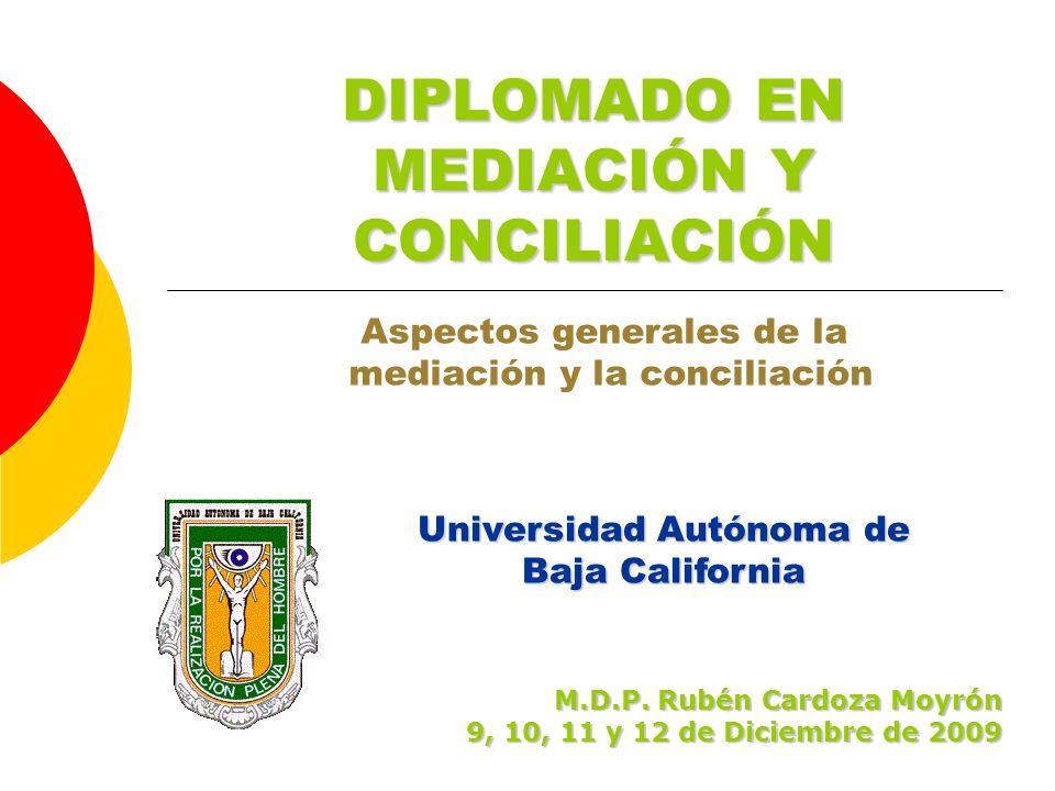 Universidad Autónoma de Baja California DIPLOMADO EN MEDIACIÓN Y CONCILIACIÓN Aspectos generales de la mediación y la conciliación M.D.P.