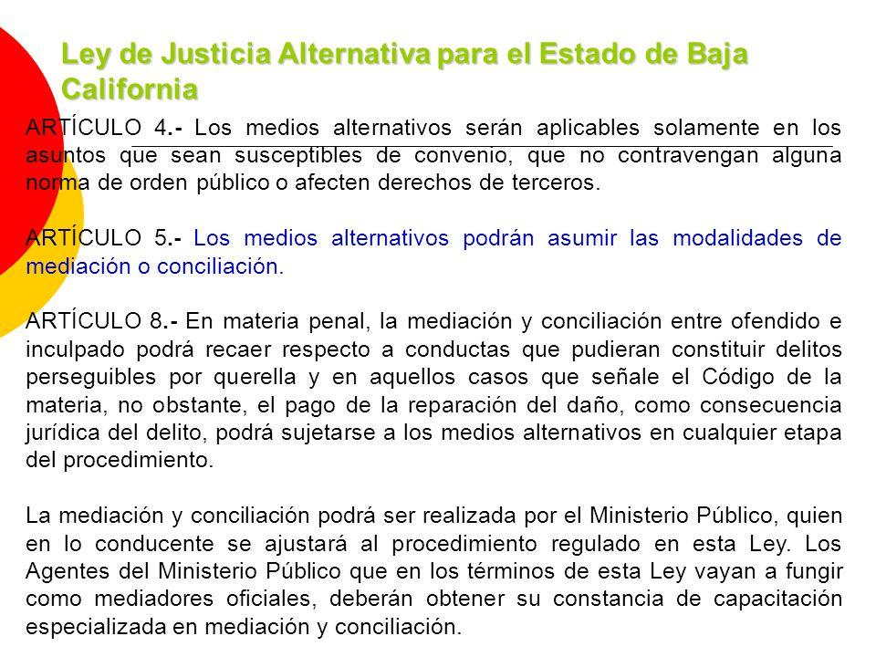 Ley de Justicia Alternativa para el Estado de Baja California ARTÍCULO 4.- Los medios alternativos serán aplicables solamente en los asuntos que sean susceptibles de convenio, que no contravengan alguna norma de orden público o afecten derechos de terceros.