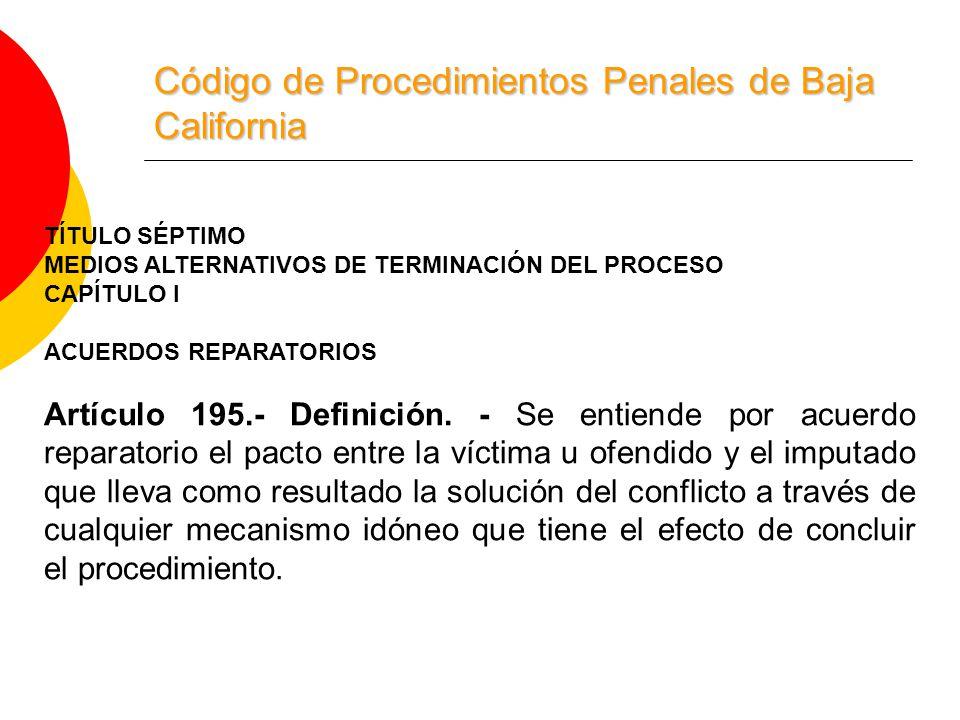 Código de Procedimientos Penales de Baja California TÍTULO SÉPTIMO MEDIOS ALTERNATIVOS DE TERMINACIÓN DEL PROCESO CAPÍTULO I ACUERDOS REPARATORIOS Artículo 195.- Definición.