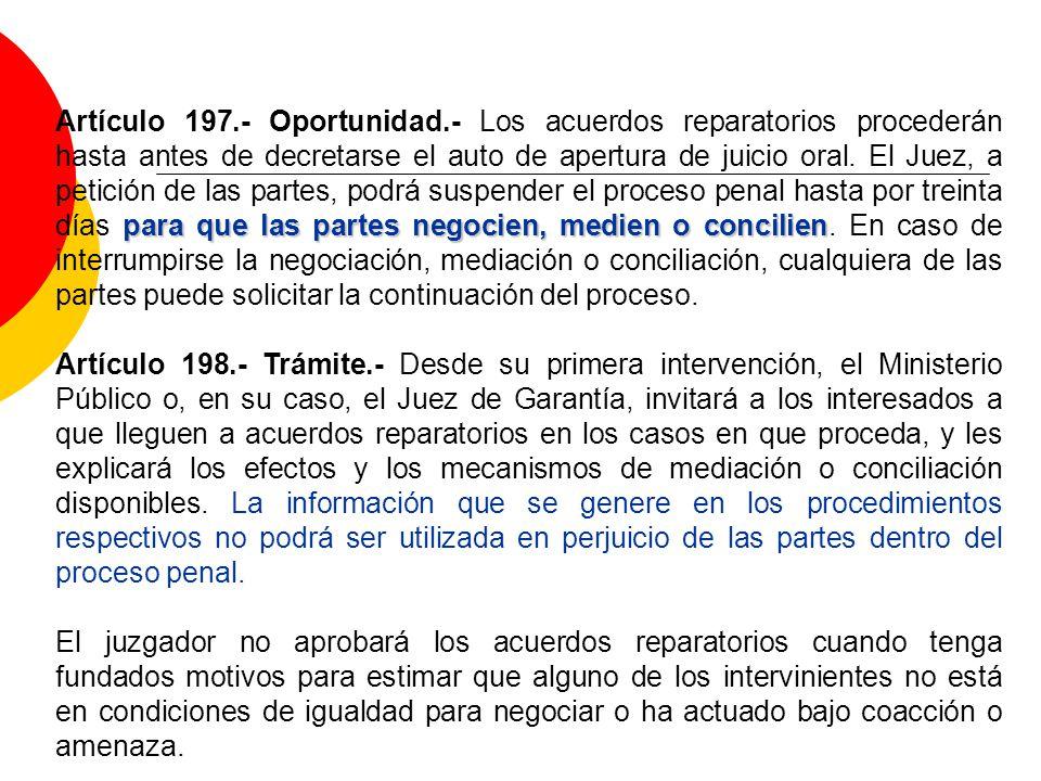 para que las partes negocien, medien o concilien Artículo 197.- Oportunidad.- Los acuerdos reparatorios procederán hasta antes de decretarse el auto de apertura de juicio oral.