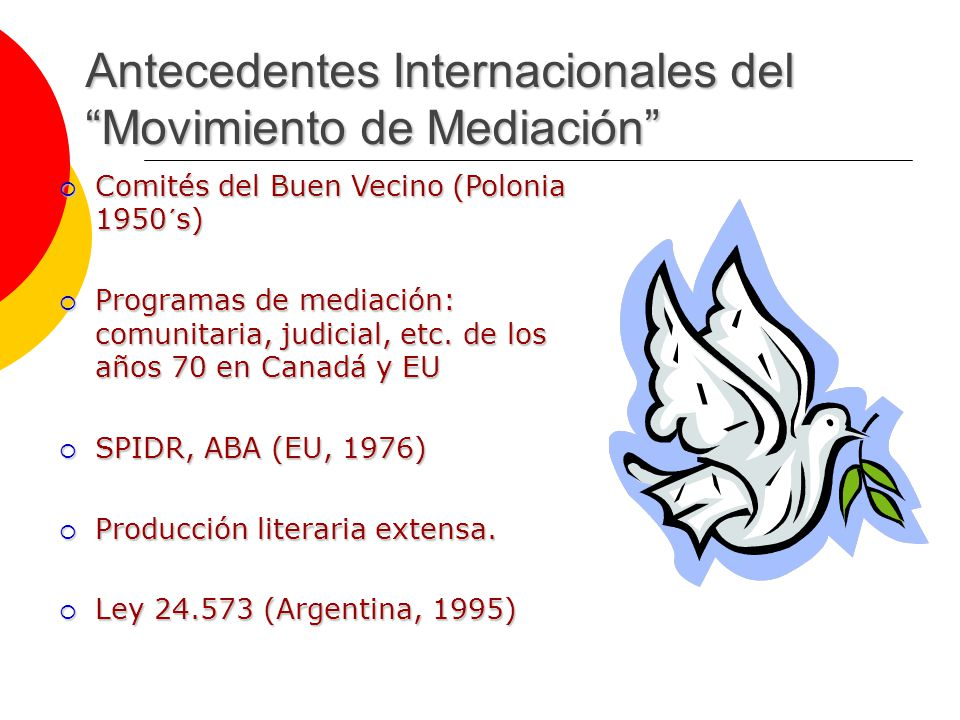 Antecedentes Internacionales del Movimiento de Mediación Comités del Buen Vecino (Polonia 1950´s) Comités del Buen Vecino (Polonia 1950´s) Programas de mediación: comunitaria, judicial, etc.