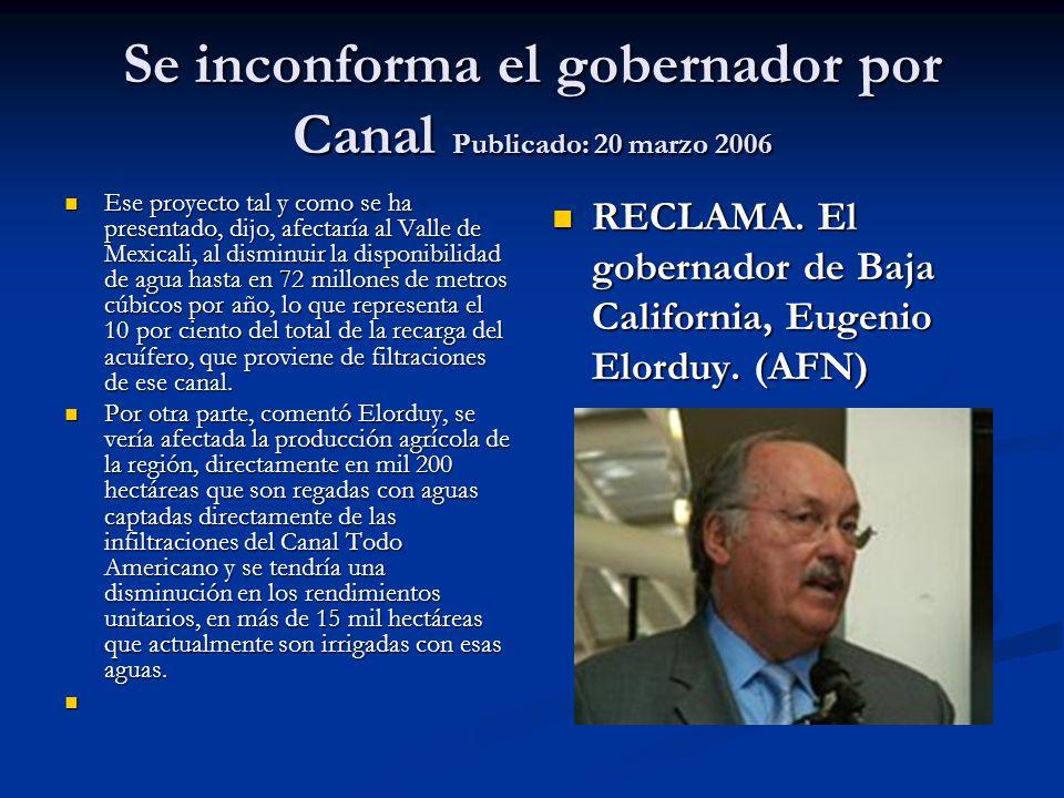 Se inconforma el gobernador por Canal Publicado: 20 marzo 2006 Ese proyecto tal y como se ha presentado, dijo, afectaría al Valle de Mexicali, al dism