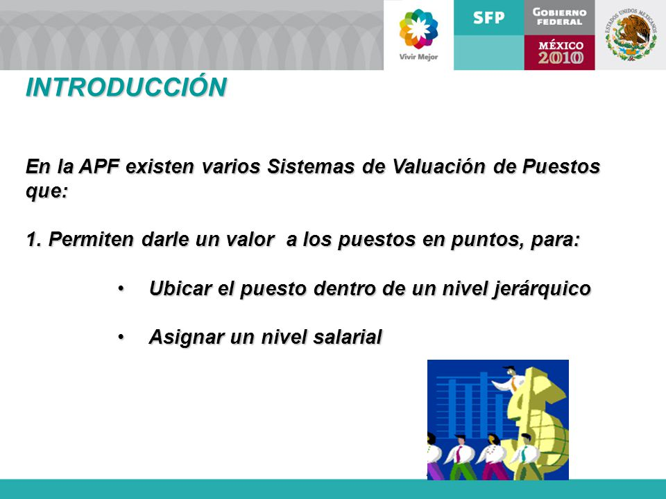 Dirección de Área INTRODUCCIÓN En la APF existen varios Sistemas de Valuación de Puestos que: 1. Permiten darle un valor a los puestos en puntos, para