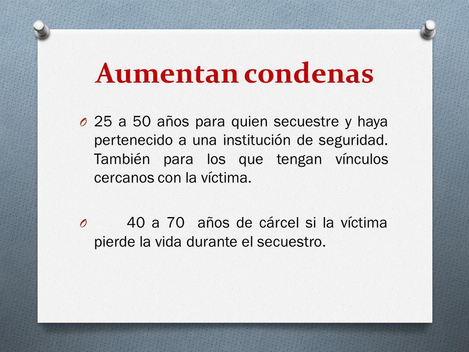 Aumentan condenas O 25 a 50 años para quien secuestre y haya pertenecido a una institución de seguridad. También para los que tengan vínculos cercanos