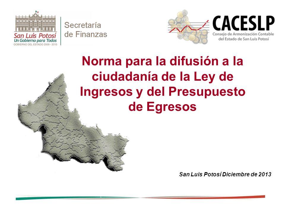 Norma para la difusión a la ciudadanía de la Ley de Ingresos y del Presupuesto de Egresos San Luis Potosí Diciembre de 2013
