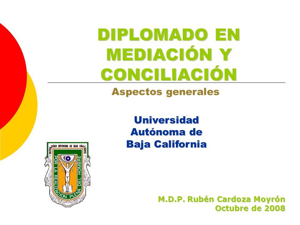 Universidad Autónoma de Baja California DIPLOMADO EN MEDIACIÓN Y CONCILIACIÓN Aspectos generales M.D.P. Rubén Cardoza Moyrón Octubre de 2008