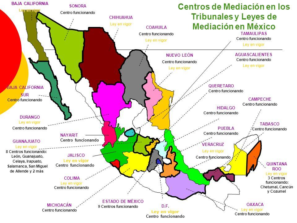 Centros de Mediación en los Tribunales y Leyes de Mediación en México AGUASCALIENTES Centro funcionando Ley en vigor BAJA CALIFORNIA SUR Centro funcionando GUANAJUATO Ley en vigor 8 Centros funcionando: León, Guanajuato, Celaya, Irapuato, Salamanca, San Miguel de Allende y 2 más QUERETARO Centro funcionando QUINTANA ROO Ley en vigor 3 Centros funcionando: Chetumal, Cancún y Cozumel PUEBLA Centro funcionando D.F.