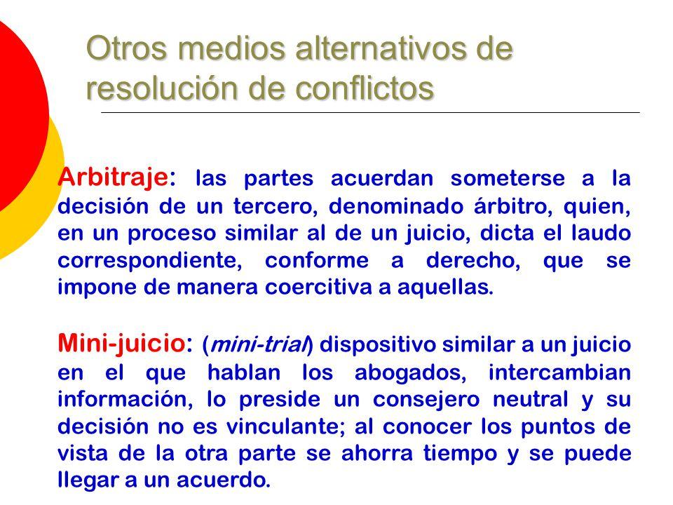 Otros medios alternativos de resolución de conflictos Arbitraje: las partes acuerdan someterse a la decisión de un tercero, denominado árbitro, quien,