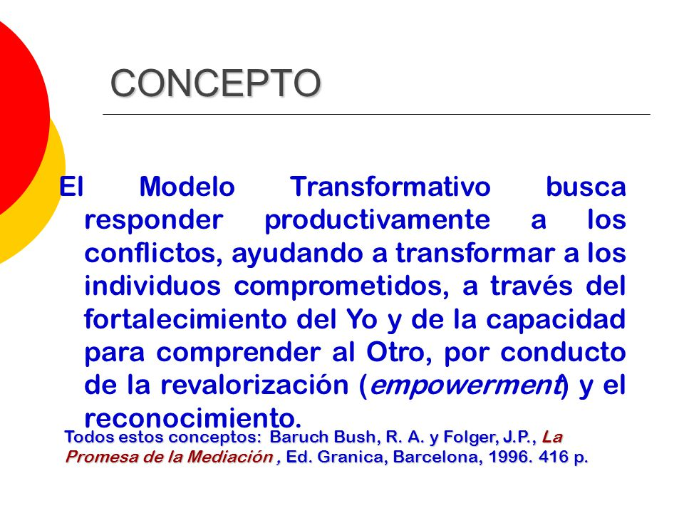 CONCEPTO El Modelo Transformativo busca responder productivamente a los conflictos, ayudando a transformar a los individuos comprometidos, a través del fortalecimiento del Yo y de la capacidad para comprender al Otro, por conducto de la revalorización (empowerment) y el reconocimiento.