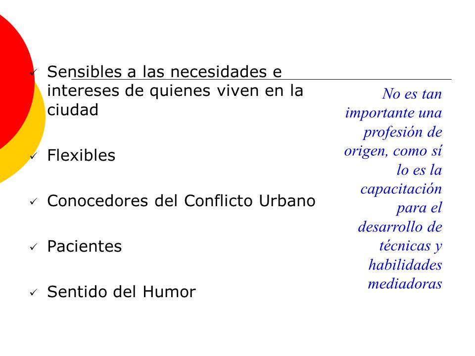 Sensibles a las necesidades e intereses de quienes viven en la ciudad Flexibles Conocedores del Conflicto Urbano Pacientes Sentido del Humor No es tan