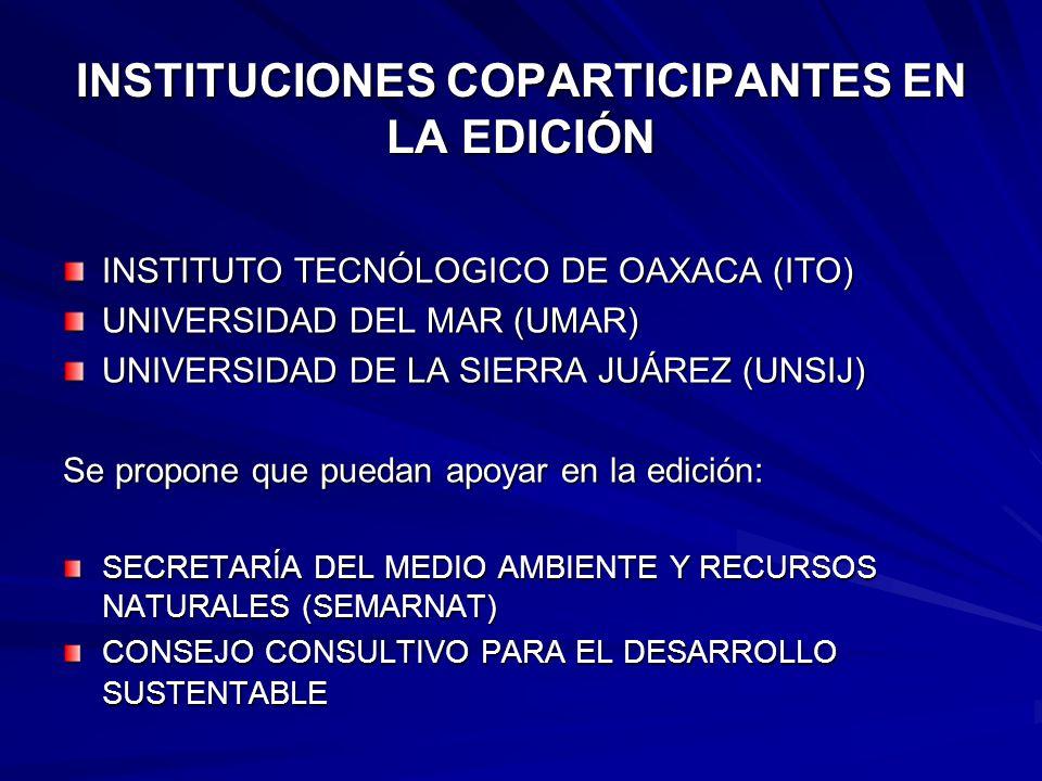 INSTITUCIONES COPARTICIPANTES EN LA EDICIÓN INSTITUTO TECNÓLOGICO DE OAXACA (ITO) UNIVERSIDAD DEL MAR (UMAR) UNIVERSIDAD DE LA SIERRA JUÁREZ (UNSIJ) Se propone que puedan apoyar en la edición: SECRETARÍA DEL MEDIO AMBIENTE Y RECURSOS NATURALES (SEMARNAT) CONSEJO CONSULTIVO PARA EL DESARROLLO SUSTENTABLE