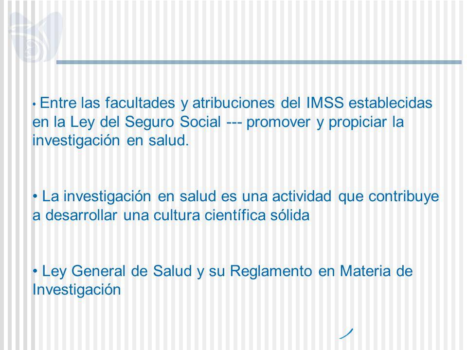 Entre las facultades y atribuciones del IMSS establecidas en la Ley del Seguro Social --- promover y propiciar la investigación en salud. La investiga