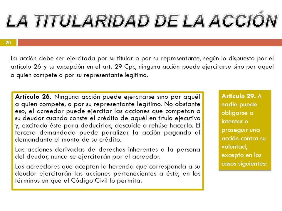 20 Artículo 26. Ninguna acción puede ejercitarse sino por aquél a quien compete, o por su representante legítimo. No obstante eso, el acreedor puede e