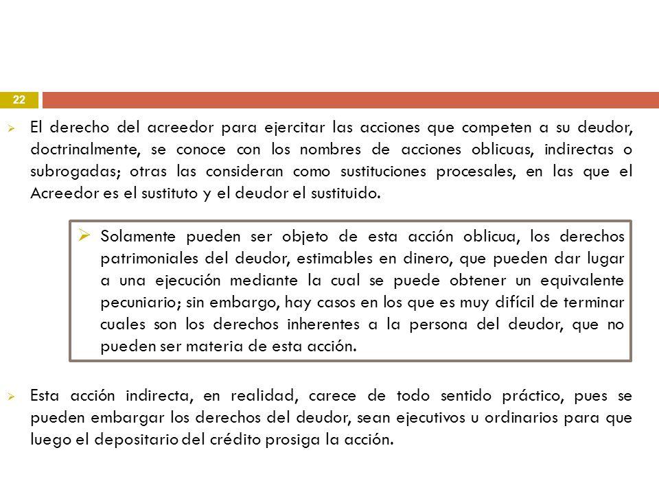 22 El derecho del acreedor para ejercitar las acciones que competen a su deudor, doctrinalmente, se conoce con los nombres de acciones oblicuas, indir