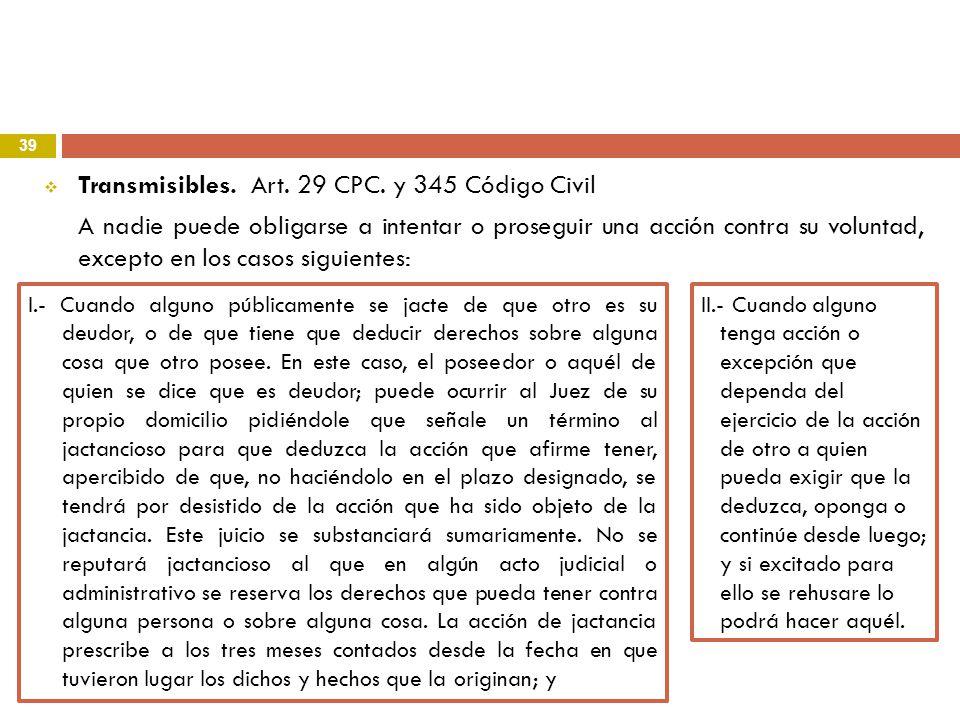 39 Transmisibles. Art. 29 CPC. y 345 Código Civil A nadie puede obligarse a intentar o proseguir una acción contra su voluntad, excepto en los casos s