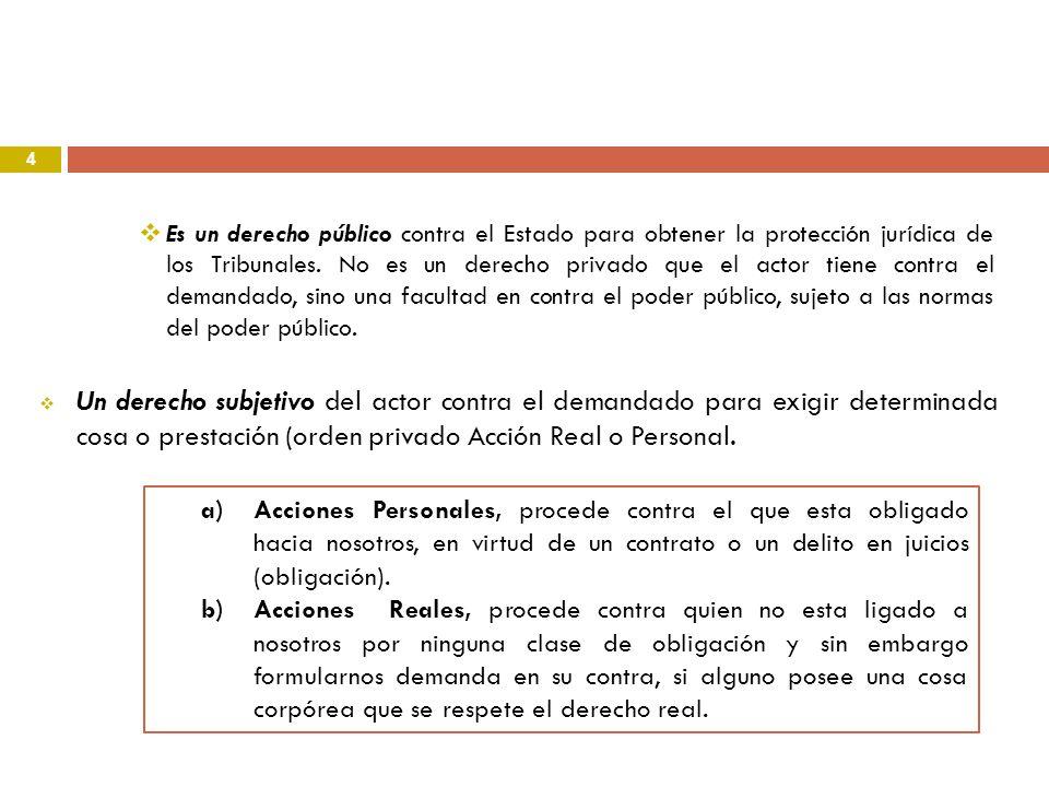 4 Un derecho subjetivo del actor contra el demandado para exigir determinada cosa o prestación (orden privado Acción Real o Personal. Es un derecho pú