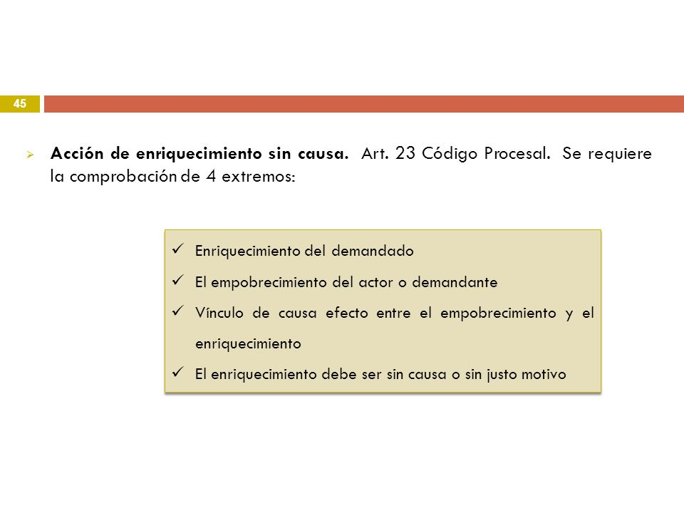 45 Acción de enriquecimiento sin causa. Art. 23 Código Procesal. Se requiere la comprobación de 4 extremos: Enriquecimiento del demandado El empobreci